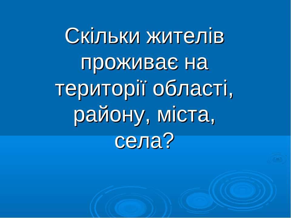 Скільки жителів проживає на території області, району, міста, села?