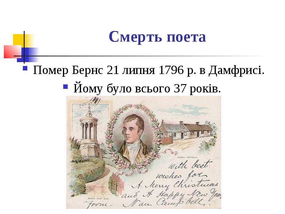Смерть поета Помер Бернс 21 липня 1796 р. в Дамфрисі. Йому було всього 37 років.