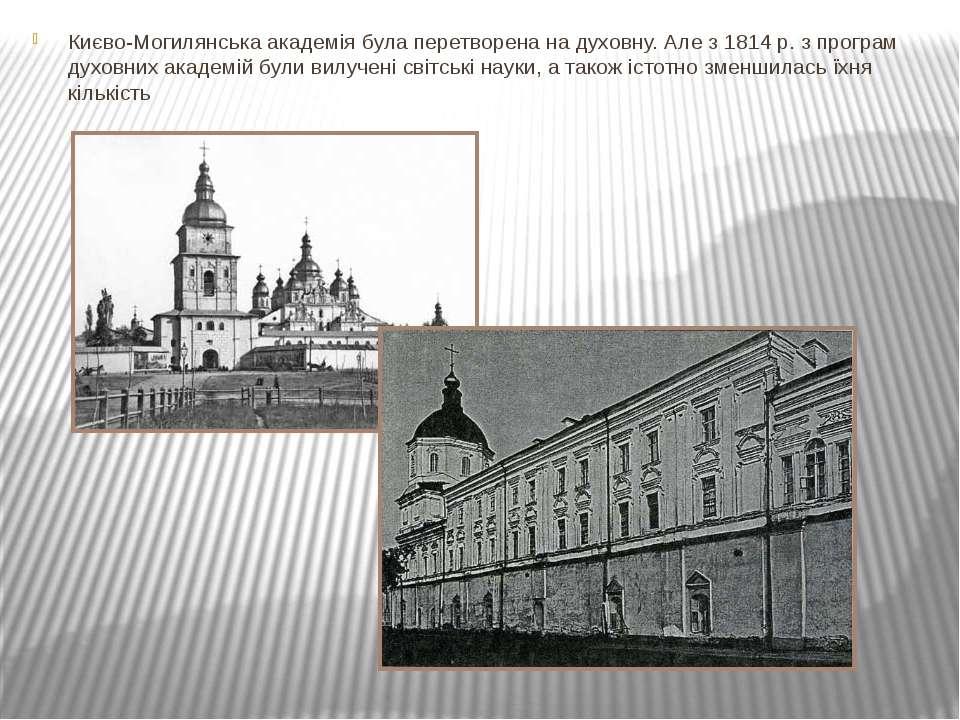 Києво-Могилянська академія була перетворена на духовну. Але з 1814 р. з прогр...
