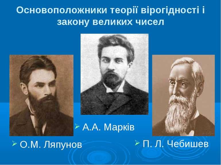 Основоположники теорії вірогідності і закону великих чисел А.А. Марків О.М. Л...
