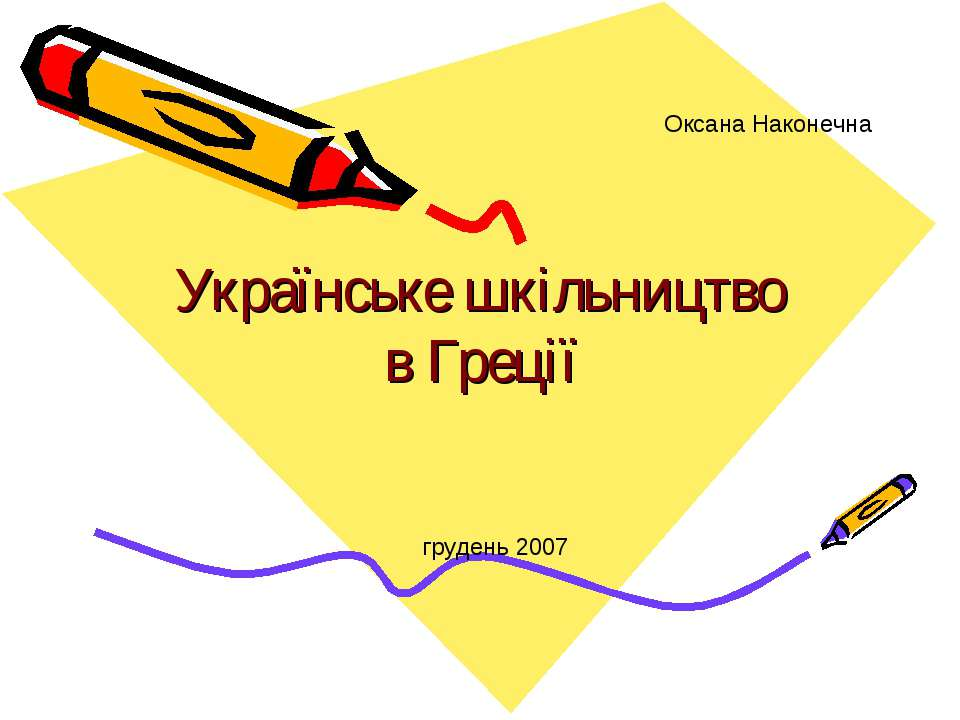 Українське шкільництво в Греції Оксана Наконечна грудень 2007