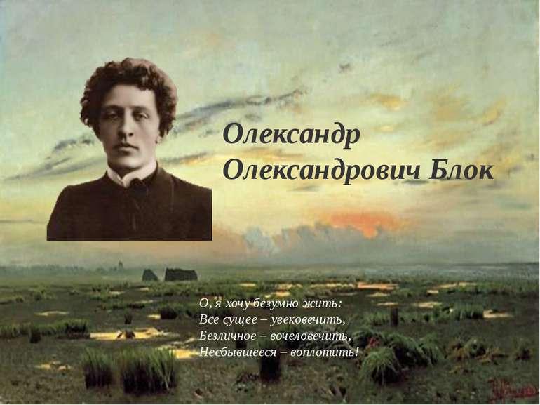 Олександр Олександрович Блок О, я хочу безумно жить: Все сущее – увековечить,...