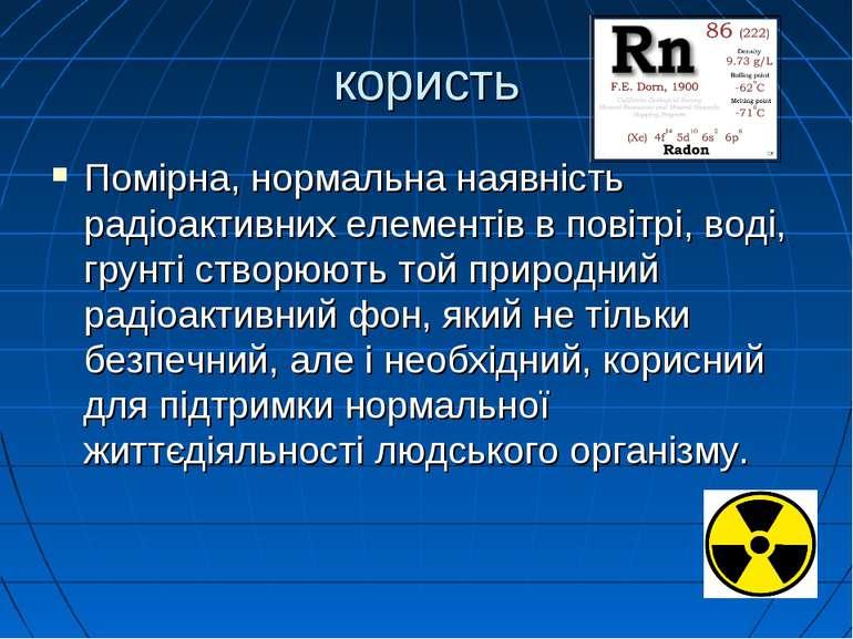 користь Помірна, нормальна наявність радіоактивних елементів в повітрі, воді,...