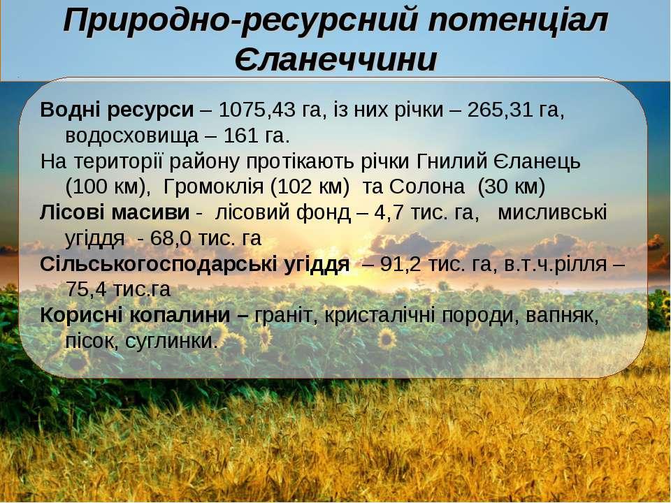 Природно-ресурсний потенціал Єланеччини Водні ресурси – 1075,43 га, із них рі...