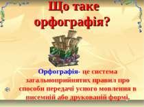 Що таке орфографія? Орфографія- це система загальноприйнятих правил про спосо...