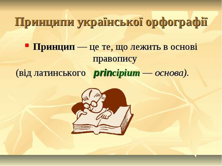 Принципи української орфографії Принцип — це те, що лежить в основі правопису...