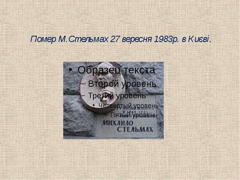 Помер М.Стельмах 27 вересня 1983p. в Києві.