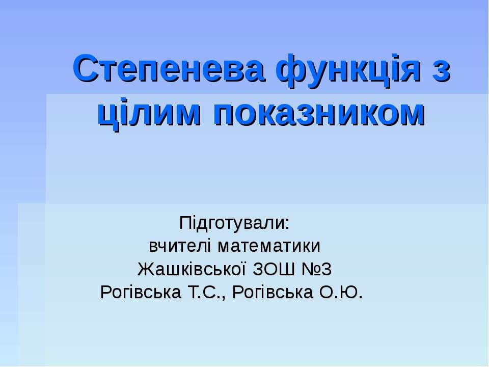 Степенева функція з цілим показником Підготували: вчителі математики Жашківсь...