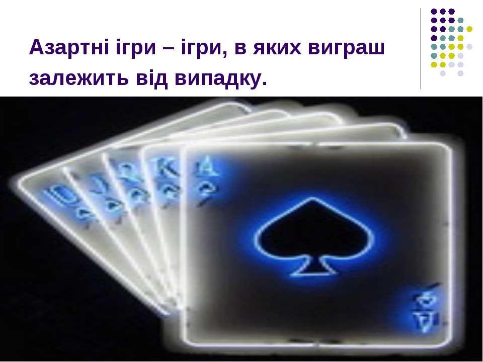 Азартні ігри – ігри, в яких виграш залежить від випадку.