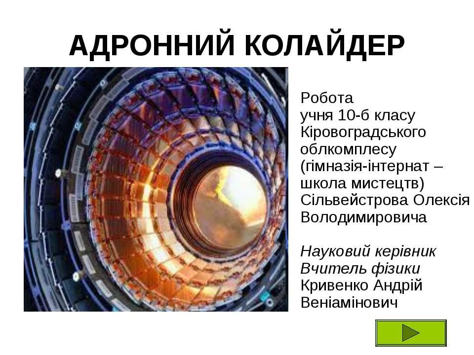 АДРОННИЙ КОЛАЙДЕР Робота учня 10-б класу Кіровоградського облкомплесу (гімназ...