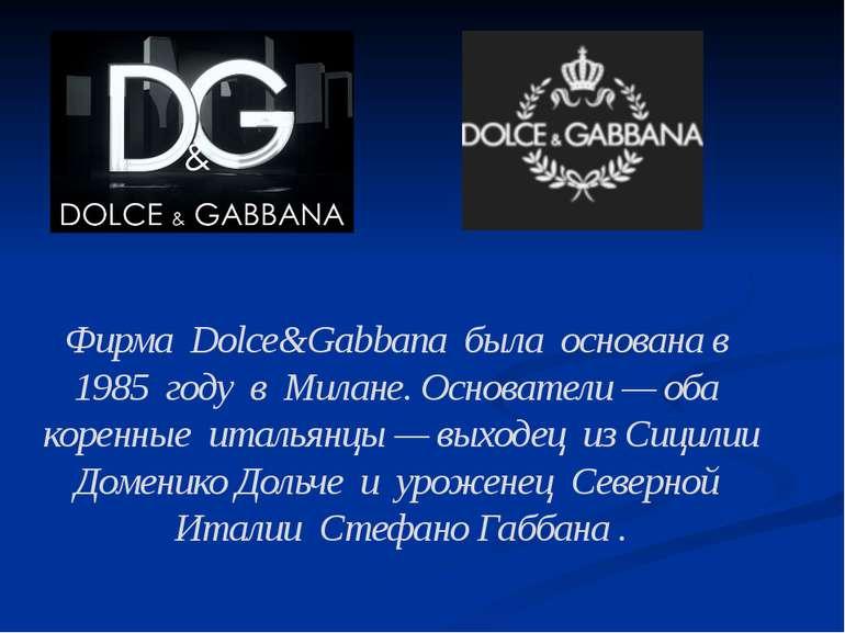 Фирма Dolce&Gabbana была основана в 1985 году в Милане. Основатели — оба коре...