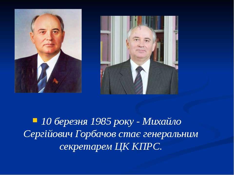 10 березня 1985 року - Михайло Сергійович Горбачов стає генеральним секретаре...