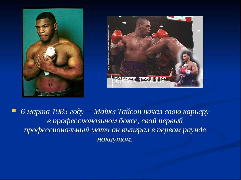 6 марта 1985 году—Майкл Тайсон начал свою карьеру в профессиональном боксе, ...