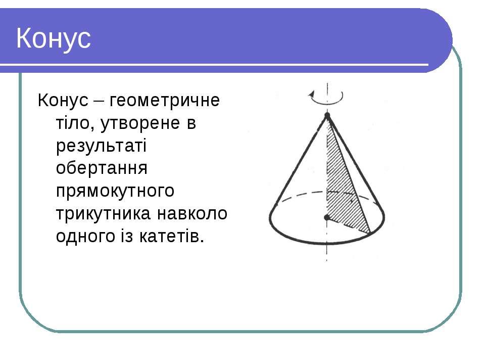 Конус Конус – геометричне тіло, утворене в результаті обертання прямокутного ...