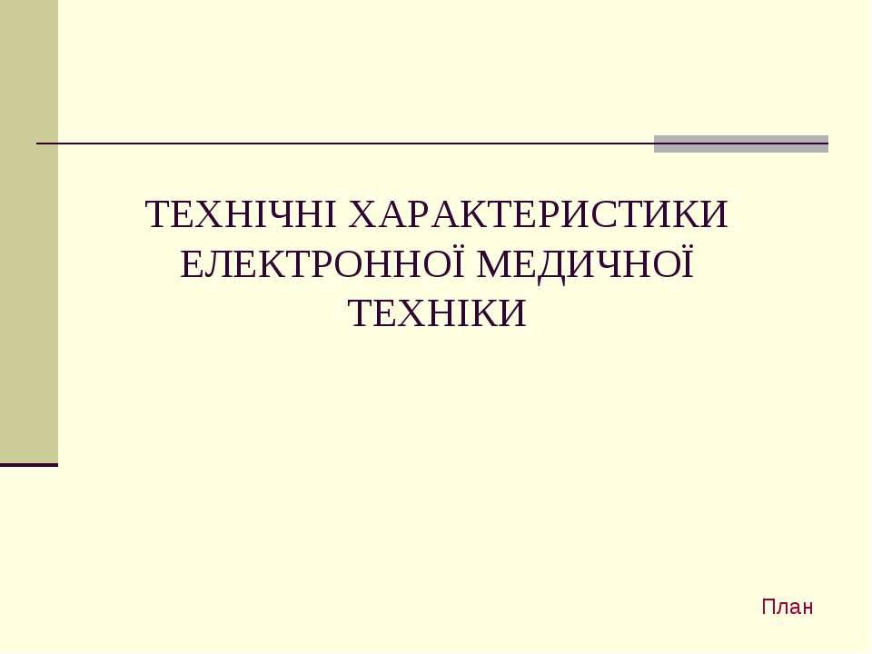 ТЕХНІЧНІ ХАРАКТЕРИСТИКИ ЕЛЕКТРОННОЇ МЕДИЧНОЇ ТЕХНІКИ План