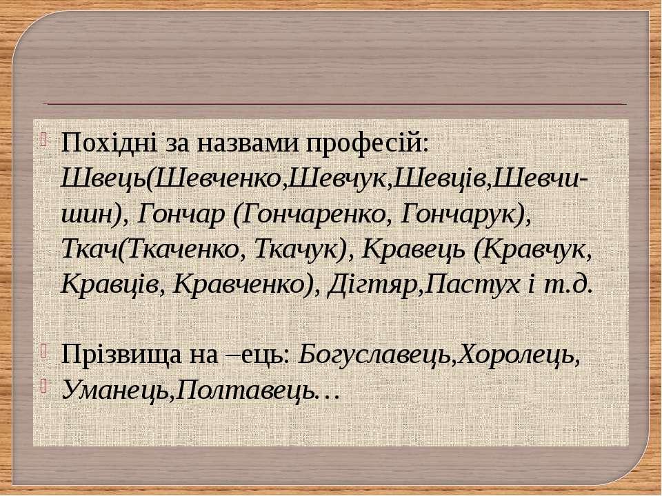 Похідні за назвами професій: Швець(Шевченко,Шевчук,Шевців,Шевчи-шин), Гончар ...