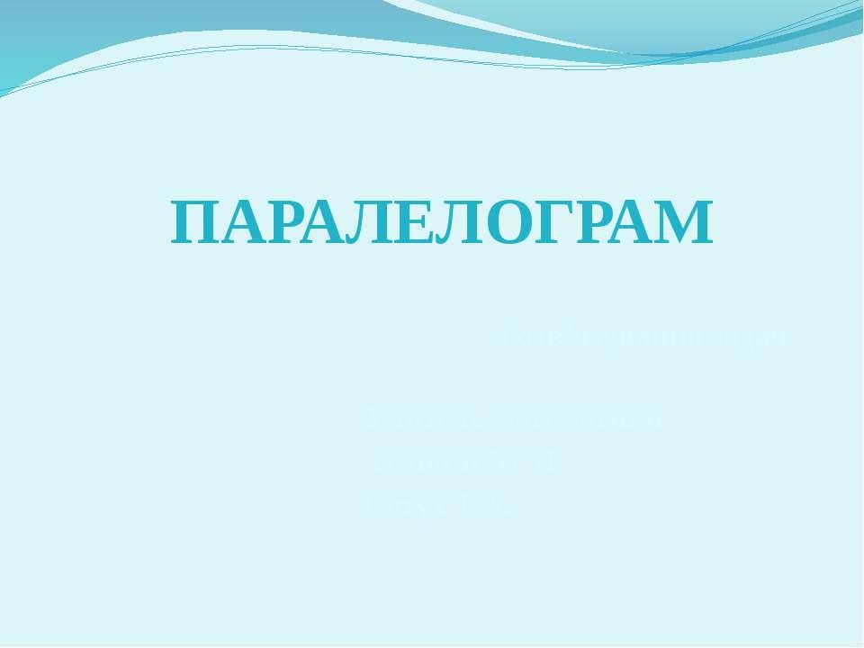 Розв'язування задач ПАРАЛЕЛОГРАМ Учитель математики гімназії № 31 Євтух Т.А.