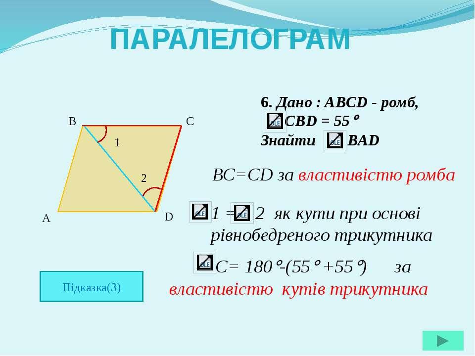6. Дано : ABCD - ромб, CBD = 55 Знайти ВAD A B C D ПАРАЛЕЛОГРАМ Підказка(3) В...