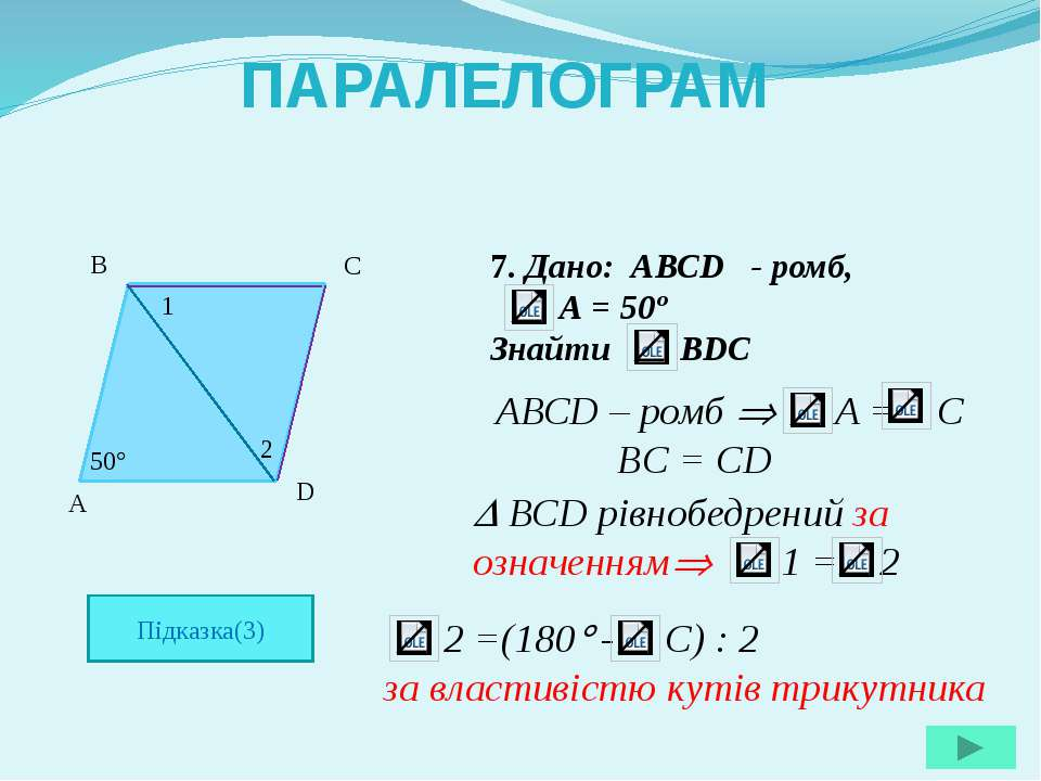 7. Дано: АВСD - ромб, А = 50º Знайти ВDC A B C D 50 ПАРАЛЕЛОГРАМ Підказка(3) ...