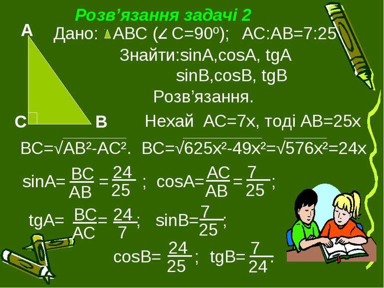 Розв'язання задачі 2 Дано: АВС ( С=90º); АС:АВ=7:25 Знайти:sinA,cosA, tgA sin...