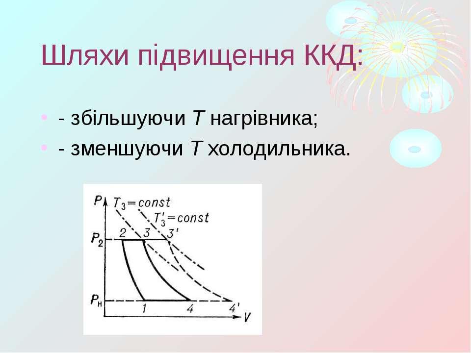 Шляхи підвищення ККД: - збільшуючиTнагрівника; - зменшуючиTхолодильника.