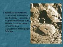 Галілей за допомогою телескопа встановив, що Місяць – шорстке і скалисте небе...