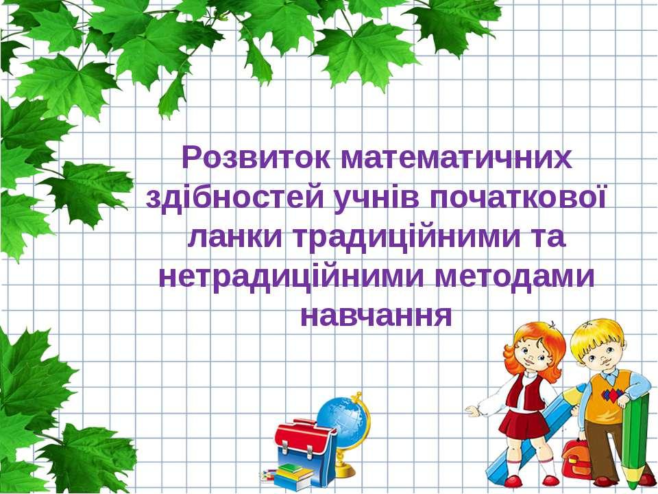 Розвиток математичних здібностей учнів початкової ланки традиційними та нетра...