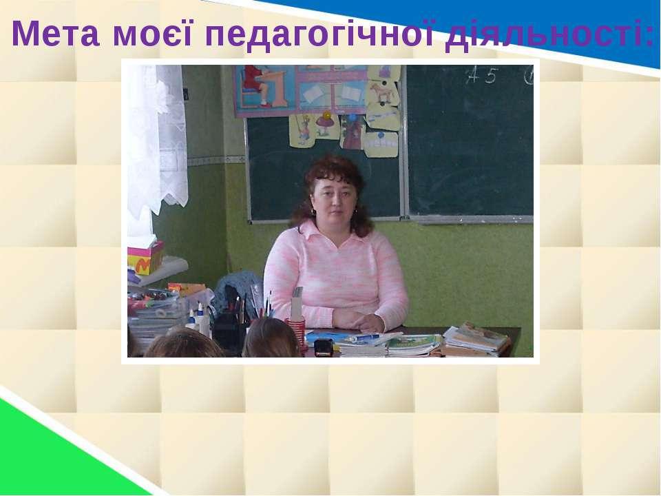 Мета моєї педагогічної діяльності:
