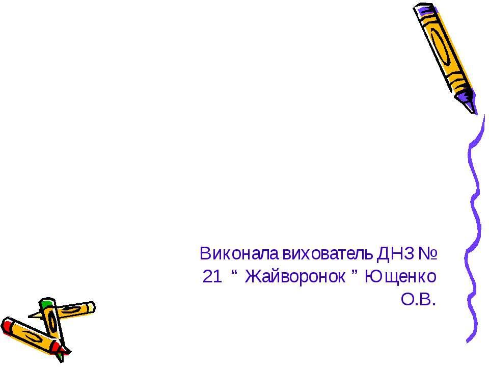 """Виконала вихователь ДНЗ № 21 """" Жайворонок """" Ющенко О.В."""