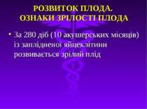РОЗВИТОК ПЛОДА. ОЗНАКИ ЗРIЛОСТI ПЛОДА За 280 дiб (10 акушерських мiсяцiв) iз ...