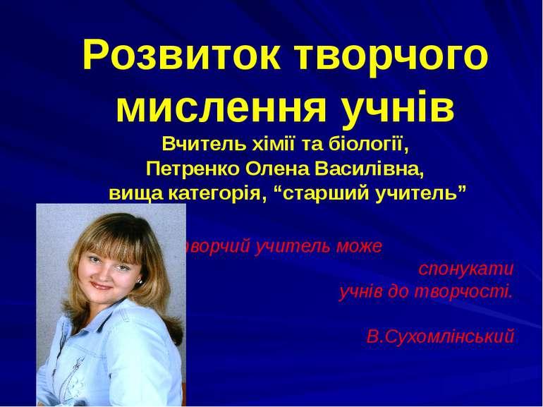 Розвиток творчого мислення учнів Вчитель хімії та біології, Петренко Олена Ва...