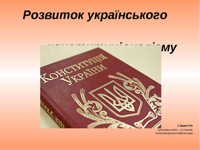 Розвиток українського конституціоналізму © Дацюк Н.М. Цибулівська ЗОШ І – ІІІ...
