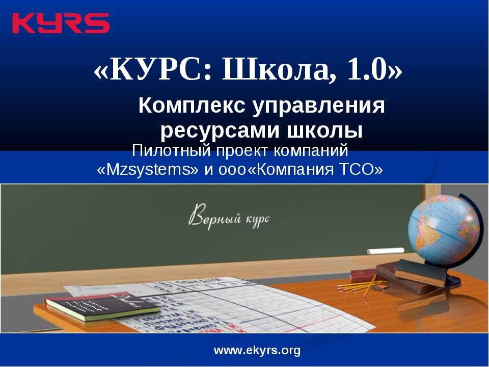 Комплекс управления ресурсами школы «КУРС: Школа, 1.0» www.ekyrs.org Пилотный...