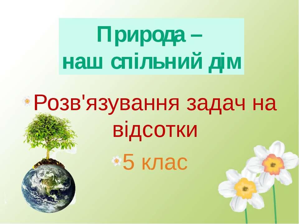 Розв'язування задач на відсотки 5 клас Природа – наш спільний дім