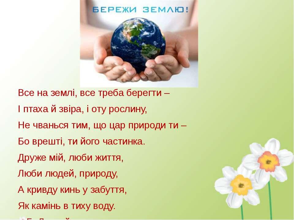 Все на землі, все треба берегти – І птаха й звіра, і оту рослину, Не чванься ...