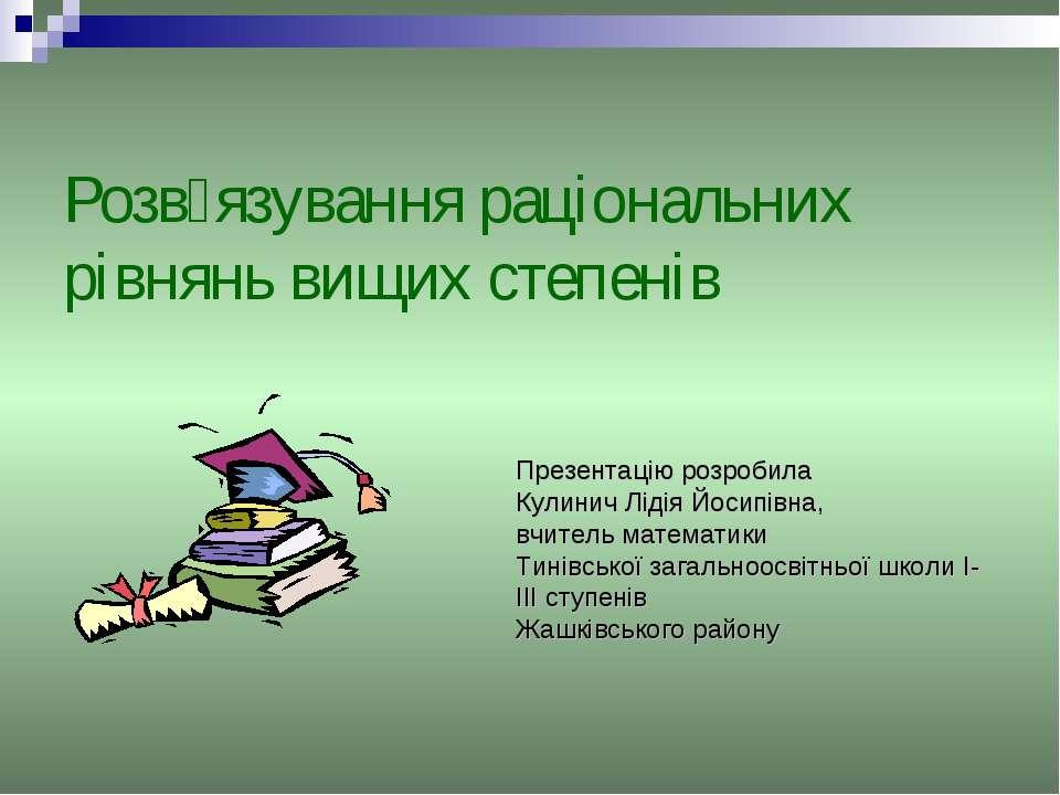 Розв׳язування раціональних рівнянь вищих степенів Презентацію розробила Кулин...