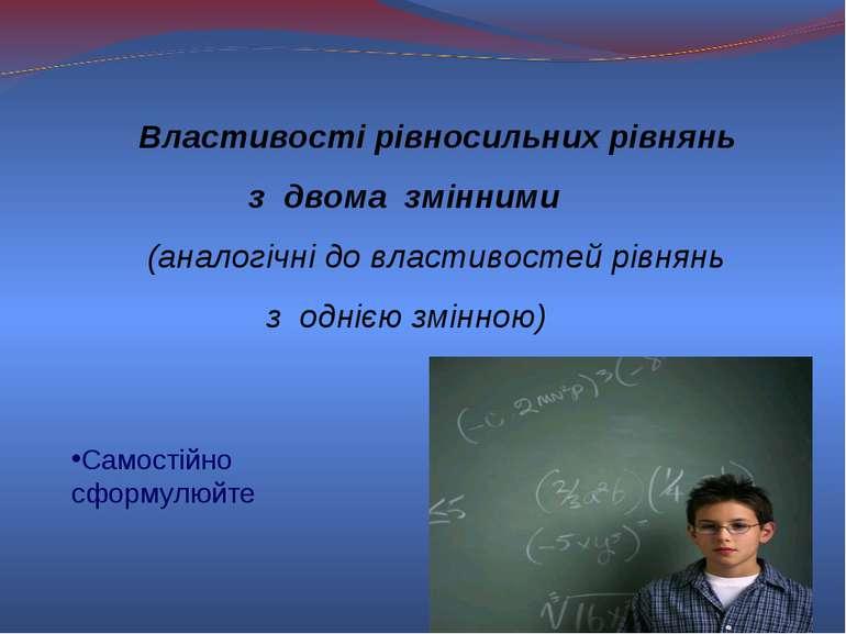 Властивості рівносильних рівнянь з двома змінними (аналогічні до властивостей...