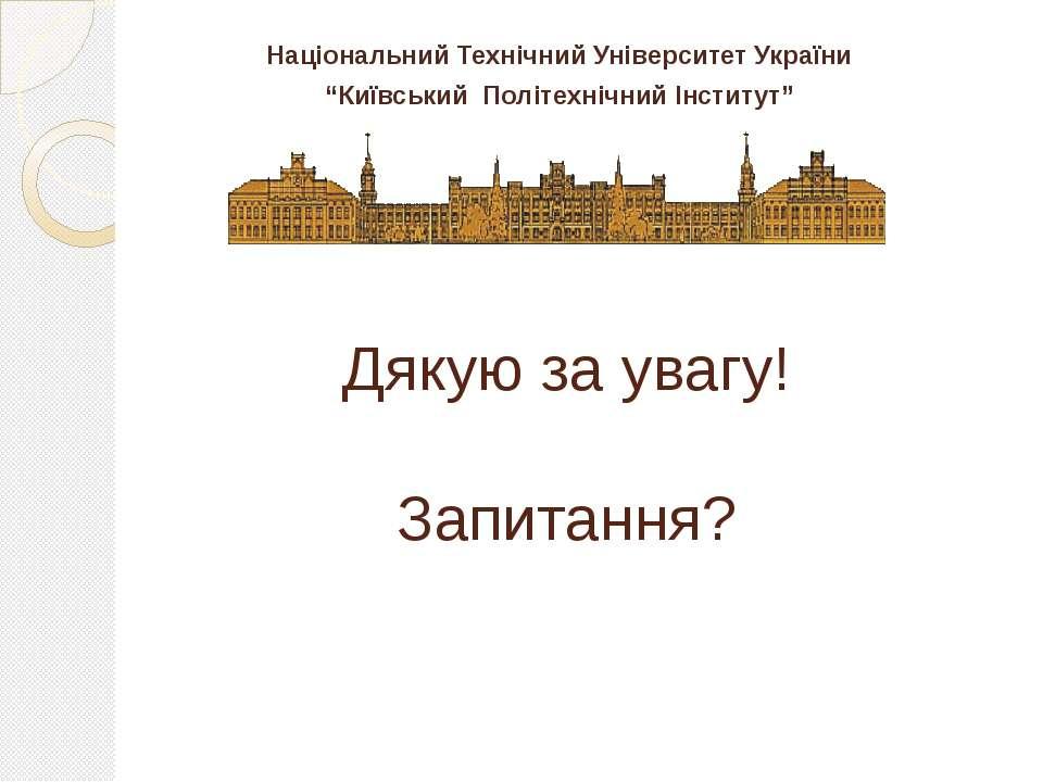 """Дякую за увагу! Запитання? Національний Технічний Університет України """"Київсь..."""