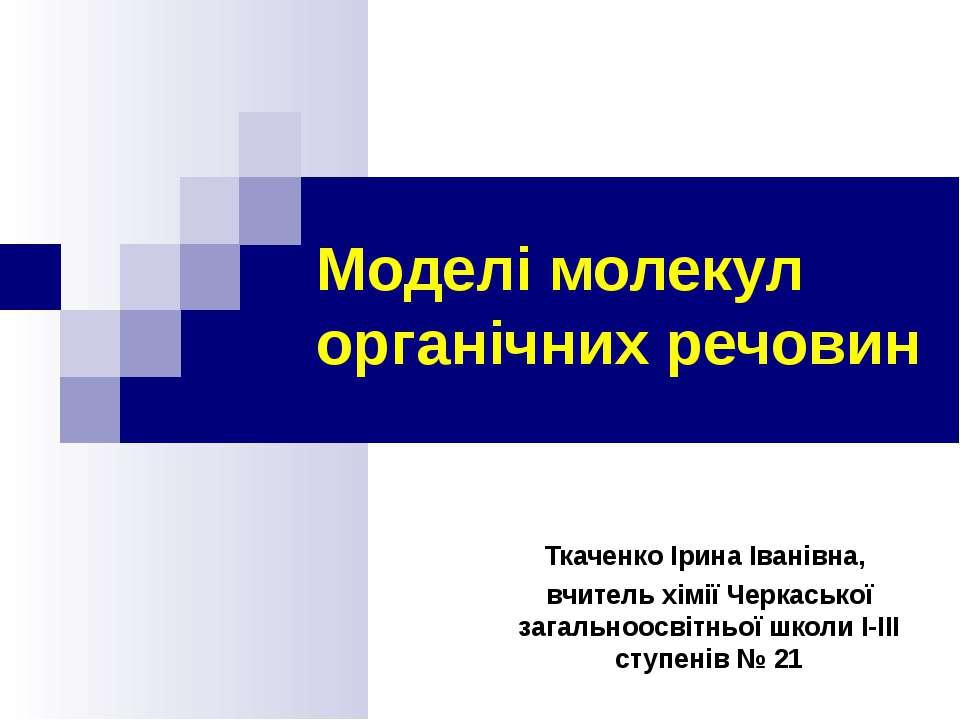 Моделі молекул органічних речовин Ткаченко Ірина Іванівна, вчитель хімії Черк...