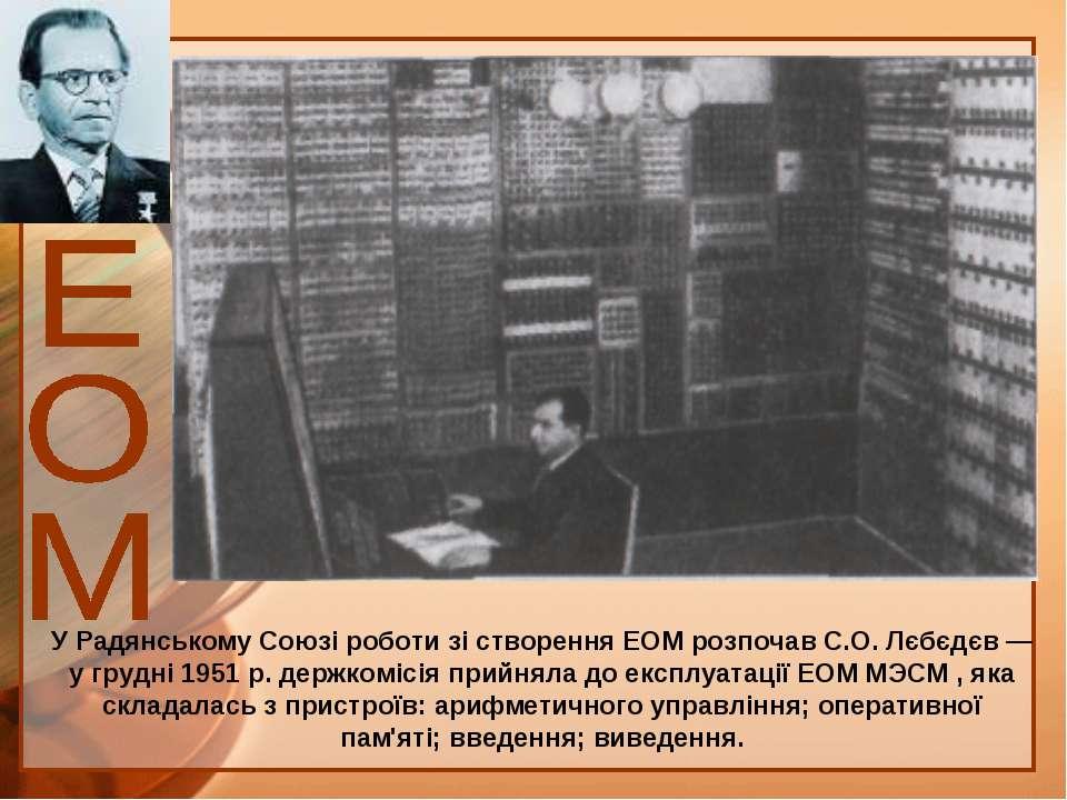 У Радянському Союзі роботи зі створення ЕОМ розпочав С.О. Лєбєдєв — у грудні ...