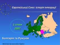 Європейський Союз: історія інтеграції 1 січня 2007 Болгарія та Румунія Мініст...