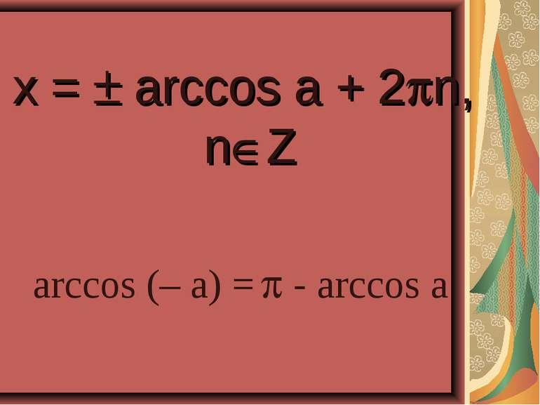 x = arccos a + 2 n, n Z arccos (– a) = - arccos a