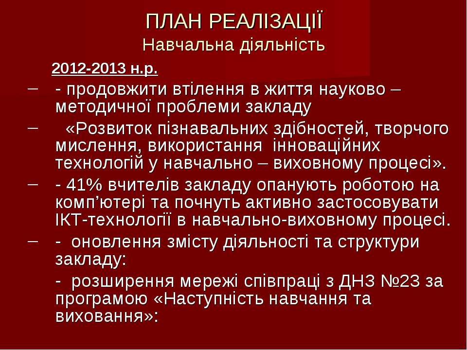 ПЛАН РЕАЛІЗАЦІЇ Навчальна діяльність 2012-2013 н.р. - продовжити втілення в ж...
