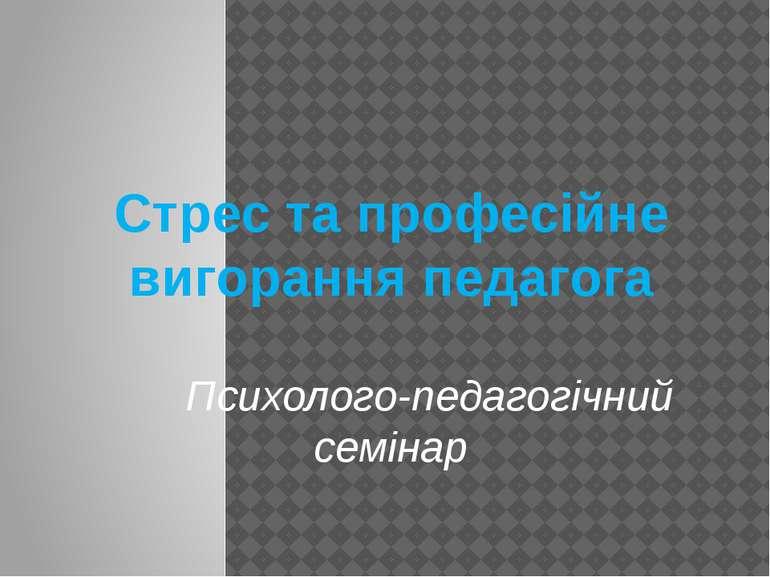Стрес та професійне вигорання педагога Психолого-педагогічний семінар