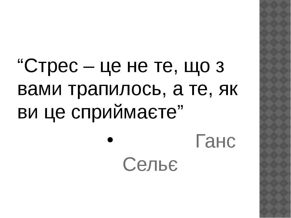 """""""Стрес – це не те, що з вами трапилось, а те, як ви це сприймаєте"""" Ганс Сельє"""