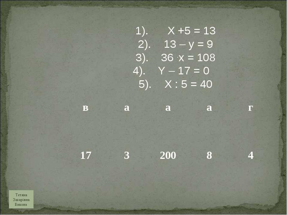 1). X +5 = 13 2). 13 – y = 9 3). 36 .x = 108 4). Y – 17 = 0 5). X : 5 = 40 Те...