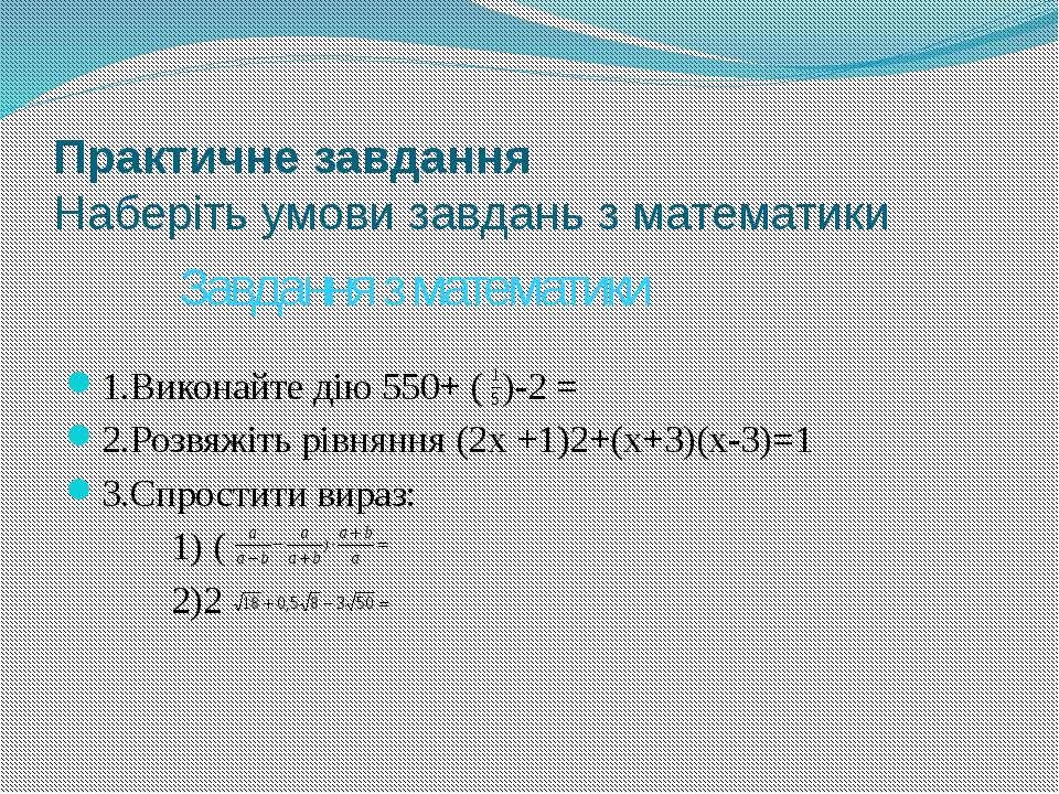 Практичне завдання Наберіть умови завдань з математики 1.Виконайте дію 550+ (...