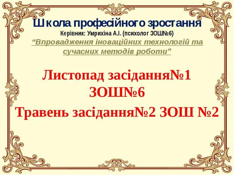 """Школа професійного зростання Керівник: Умрихіна А.І. (психолог ЗОШ№6) """"Впрова..."""
