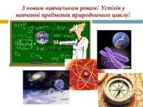 З новим навчальним роком! Успіхів у вивченні предметів природничого циклу!