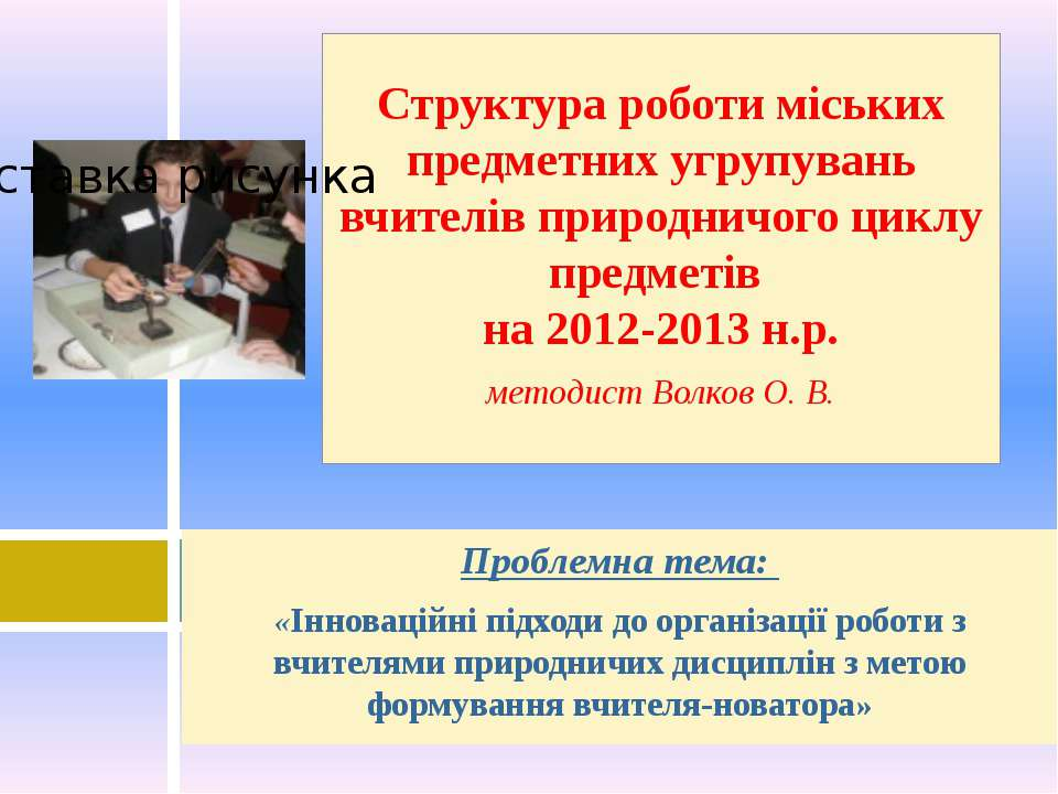 Проблемна тема: «Інноваційні підходи до організації роботи з вчителями природ...